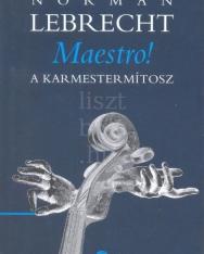 Norman Lebrecht: Maestro! A karmestermítosz
