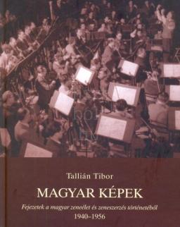 Tallián Tibor: Magyar képek - Fejezetek a magyar zeneélet és zeneszerzés történetéből 1940-1956