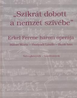 Szikrát dobott a nemzet szívébe - Erkel Ferenc 3 operája (szövegkönyvek, tanulmányok)