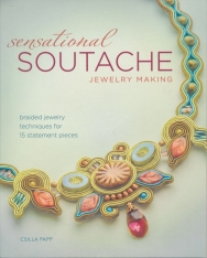 Sensational Soutache Jewelry Making - Braided Jewelry Techniques for 15 Statement Pieces