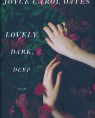 Joyce Carol Oates:Lovely, Dark, Deep: Stories