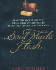 Carl Zimmer: Soul Made Flesh: How The Secrets of the Brain were uncovered in Seventeenth Century England