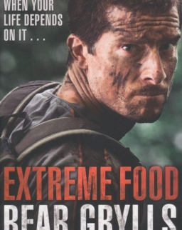 Bear Grylls: Extreme Food - What to Eat When Your Life Depends on it...
