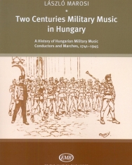 Marosi László: Two Centuries Military Music in Hungary - History, Conductors and Marches, 1741-1945
