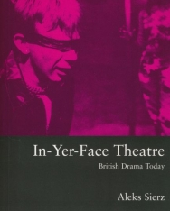 Aleks Sierz: In-yer-face Theatre: British Drama Today