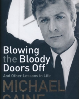 Michael Caine: Blowing the Bloody Doors Off - And Other Lessons in Life