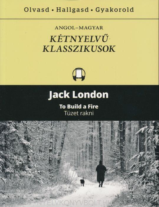 Jack London:To Build a Fire / Tüzet rakni - Angol-magyar kétnyelvű klasszikusok (ingyenesen letölthető MP3 hanganyaggal és e-könyvvel)