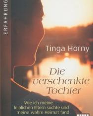 Tinga Horny: Die verschenkte Tochter: Wie ich meine leiblichen Eltern suchte und meine wahre Heimat fand