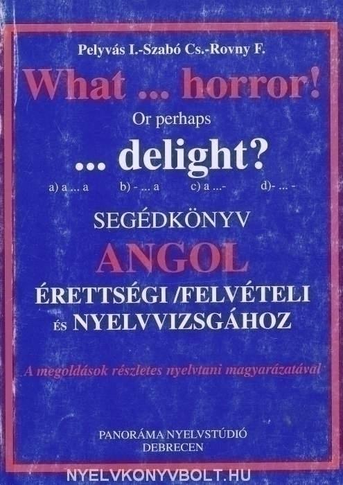 What...horror! Or perhaps ...delight? - Segédkönyv Angol Érettségi/Felvételi és Nyelvvizsgához