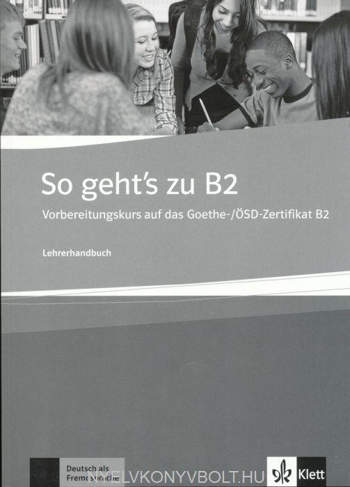So geht's zu B2 Lehrerhandbuch Vorbereitungskurs auf das Goethe-/ÖSD-Zertifikat B2
