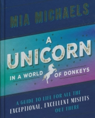 Mia Michaels: A Unicorn in a World of Donkeys - A Guide to Life for All the Exceptional, Excellent Misfits Out There