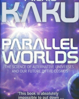Michio Kaku: Parallel Worlds: The Science of Alternative Universes and Our Future in the Cosmos