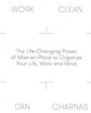 Dan Charnas:Work Clean - The Life-Changing Power of Mise-En-Place to Organize Your Life, Work and Mind