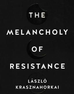 Krasznahorkai László:The Melancholy of Resistance (Az ellenállás melankóliája angol nyelven)