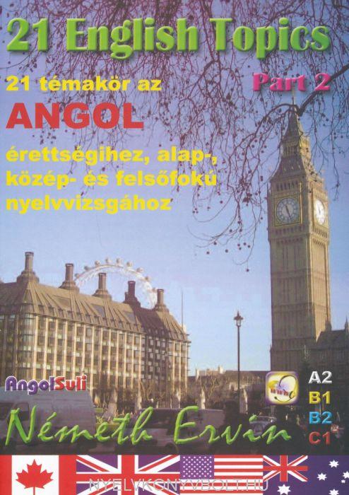 21 English Topics Part 2 - 21 témakör az angol érettségihez, alap, közép és felsőfokú nyelvvizsgához