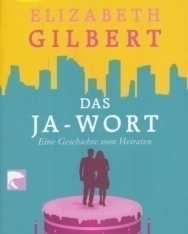 Elizabeth Gilbert: Das Ja-Wort: Eine Geschichte vom Heiraten