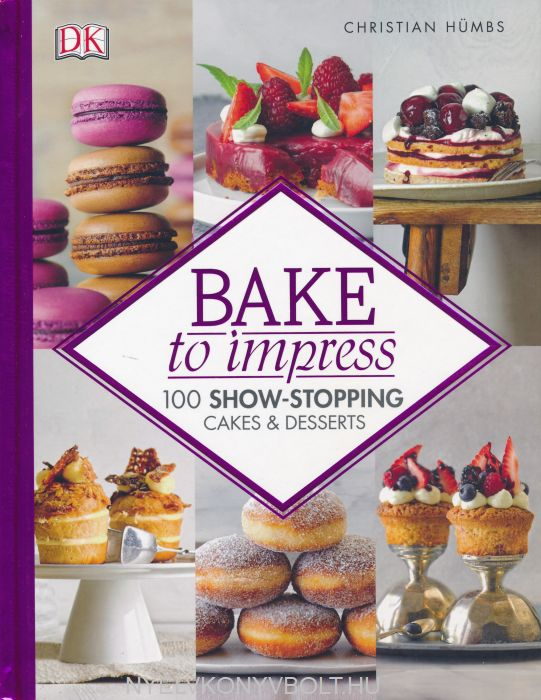 Christian Hümbs: Bake To Impress: 100 Show-Stopping Cakes and Desserts