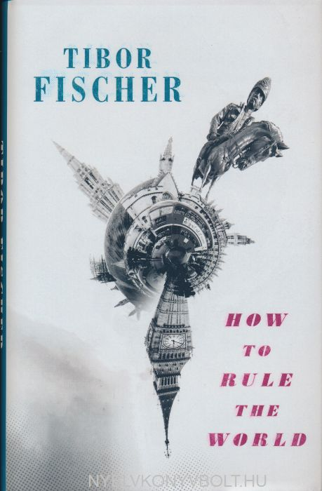Tibor Fischer: How to Rule the World