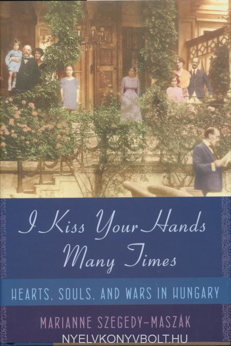 Szegedy-Maszák Marianne: I Kiss Your Hands Many Times - Hearts, Souls, And Wars in Hungary
