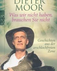 Dieter Moor: Was wir nicht haben, brauchen Sie nicht: Geschichten aus der arschlochfreien Zone