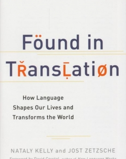 Nataly Kelly and Jost Zetzsche: Found in Translation: How Language Shapes Our Lives and Transforms the World