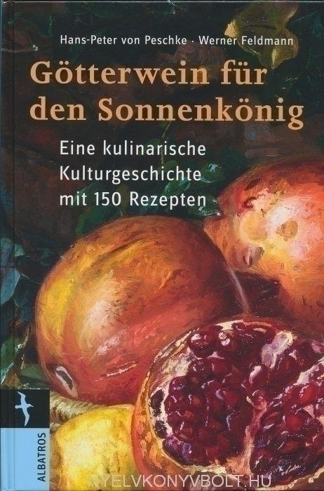 Götterwein für den Sonnenkönig - Eine kulinarische Kulturgeschichte mit 150 Rezepten