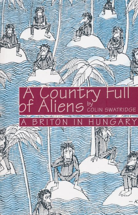 A Country Full of Aliens - A Briton in Hungary 2017 ed