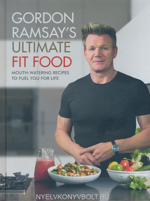 Gordon Ramsay: Gordon Ramsay's Ultimate Fit Food - Mouth-watering Recipes to Fuel You for Life