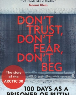 Ben Stewart: Don't Trust, Don't Fear, Don't Beg: 100 Days as a Prisoner of Putin - The Story of the Arctic 30