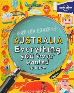 Australia - Everything you ever wanted to know (Lonely Planet Not for Parents Travel Book)