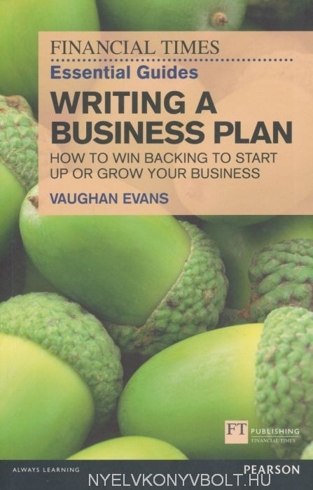 Writing a Business Plan - How to win backing to start up or grow your business - Financial Times Essential Guides