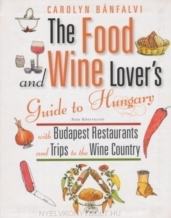 The Food and Wine Lover's Guide to Budapest with Budapest Restaurants and Tips to the Wine Country