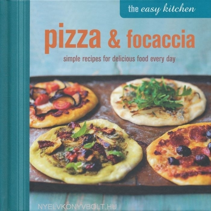 The Easy Kitchen: Pizza and Focaccia - Simple recipes for delicious food every day