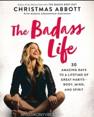 Christmas Abbott: The Badass Life: 30 Amazing Days to a Lifetime of Great Habits - Body, Mind, and Spirit
