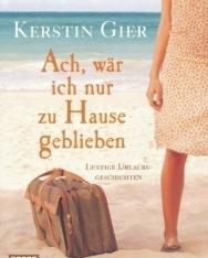 Kerstin Gier: Ach, wär ich nur zu Hause geblieben: Lustige Urlaubsgeschichten
