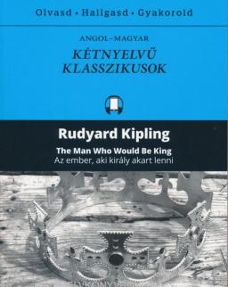 Rudyard Kipling: The Man Who Would Be King   Az ember, aki király akart lenni - Angol-magyar kétnyelvű klasszikusok (ingyenesen letölthető MP3 hanganyaggal és e-könyvvel)