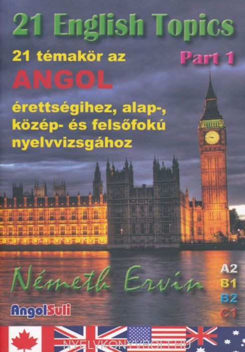 21 English Topics Part 1 - 21 témakör az angol érettségihez, alap, közép és felsőfokú nyelvvizsgához