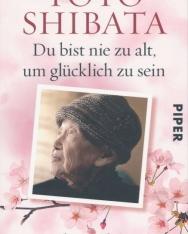 Toyo Shibata: Du bist nie zu alt, um glücklich zu sein: Lebensweisheiten einer Hundertjährigen