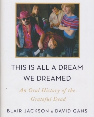 Blair Jackson & David Gans: This is All a Dream We Dreamed - An Oral History of the Grateful Dead