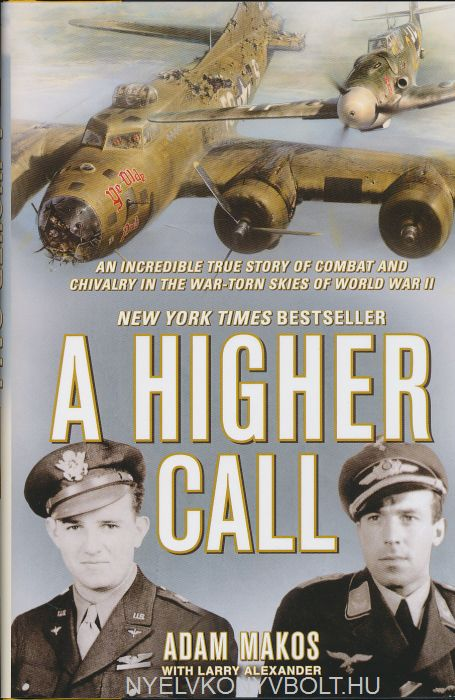 Adam Makos and Larry Alexander : A Higher Call: An Incredible True Story of Combat and Chivalry in the War-Torn Skies of World War II