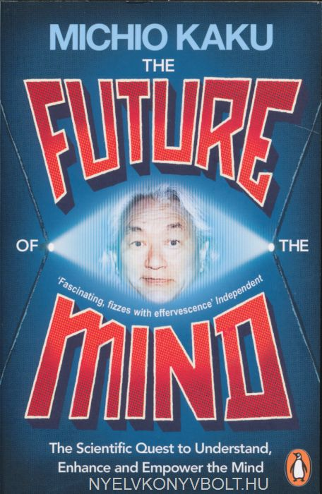 Michio Kaku: The Future of the Mind: The Scientific Quest To Understand, Enhance and Empower the Mind