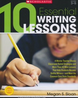 10 Essential Writing Lessons - A Mentor Teacher Shares Classroom-Tested Strategies and More Than 40 Mini-Lessons That Help Students Become Skillful Writers - and Meet the Common Core State Standards